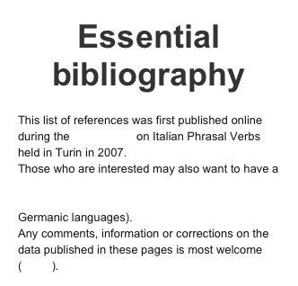 "Essential bibliography   This list of references was first published online during the Conference on Italian Phrasal Verbs held in Turin in 2007. Those who are interested may also want to have a look at the wider bibliography on ""Verb Particle Constructions"" by Nicole Dehé (mainly on Germanic languages).  Any comments, information or corrections on the data published in these pages is most welcome (e-mail)."